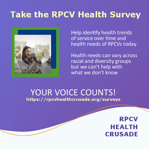 Take the RPCV Health Survey. Help identify health trends of service over time and health needs of RPCVs today. Health needs can vary across racial and diversity groups but we can't help with what we don't know. Your voice counts