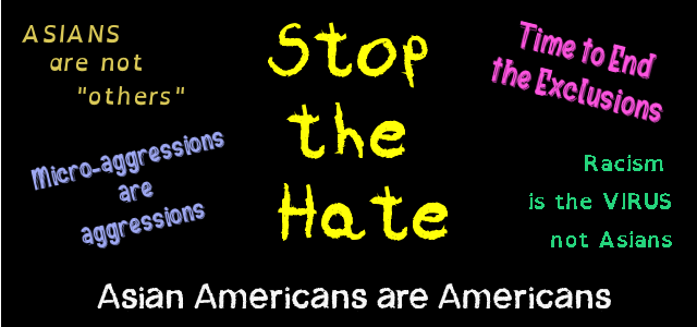 Stop Asian Hate - Asians are not others - Micro-aggressions are aggressions - Asian Americans are Americans - Time to Stop the Exclusions - Racism is the Virus not Asians